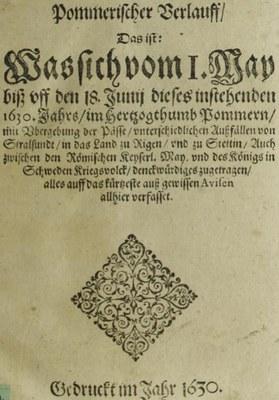 Anonymus: Pommerischer Verlauff: Das ist: Was sich vom I. May biß vff den 18. Junij dieses instehenden 1630. Jahrs, im Hertzogthumb Pommern, mit Vbergebung der Pässe ... denckwürdiges zugetragen, alles auff das kürtzeste auß gewissen Avisen allhier verfasset, [S.l.] 1630; Bildquelle: SLUB Dresden, http://digital.slub-dresden.de/id332399265, Creative Commons Namensnennung - Weitergabe unter gleichen Bedingungen 4.0 International, http://creativecommons.org/licenses/by-sa/4.0/deed.de.